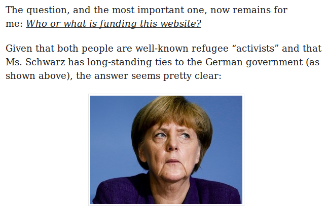 "The question, and the most important one, now remains for me: Who or what is funding this website? Given that both people are well-known refugee ""activists"" and that Ms. Schwarz has long-standing ties to the German government (as shown above), the answer seems pretty clear: (Bild von Angela Merkel)"